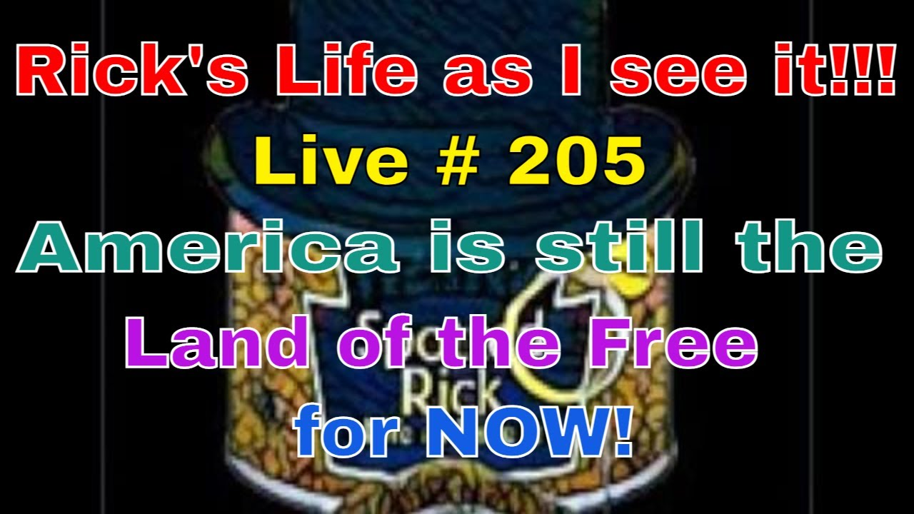 Rick's Life as I see it!!! Live # 205 America is still the Land of the Free for NOW!