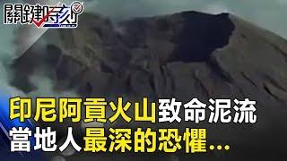 時隔53年印尼阿貢火山致命泥流傾洩而下 當地人最深的恐懼… 關鍵時刻 20171129-2 黃創夏 丁學偉 馬西屏