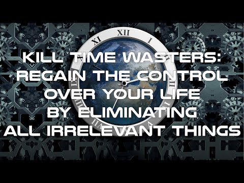 Kill Time Wasters   Regain the Control Over Your Life by Eliminating All Irrelevant Things