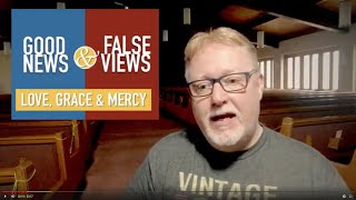 Good News & False Views - Love, Grace and Mercy