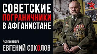 Советские пограничники на Афганской войне: вспоминает Евгений Соколов