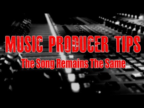 Music Producer Tips - The Song Remains The Same