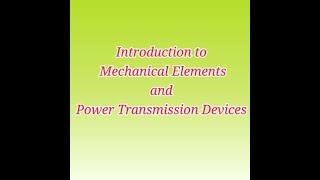 Introduction to Mechanical Elements and Power Transmission Devices