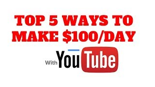 Top 5 Ways To Create $100 A Day With Youtube 2019