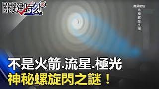 「越想證明越奇怪」 不是火箭、流星、極光 神秘「螺旋閃」之謎!! 關鍵時刻20180515-5 馬西屏 黃創夏 朱學恒