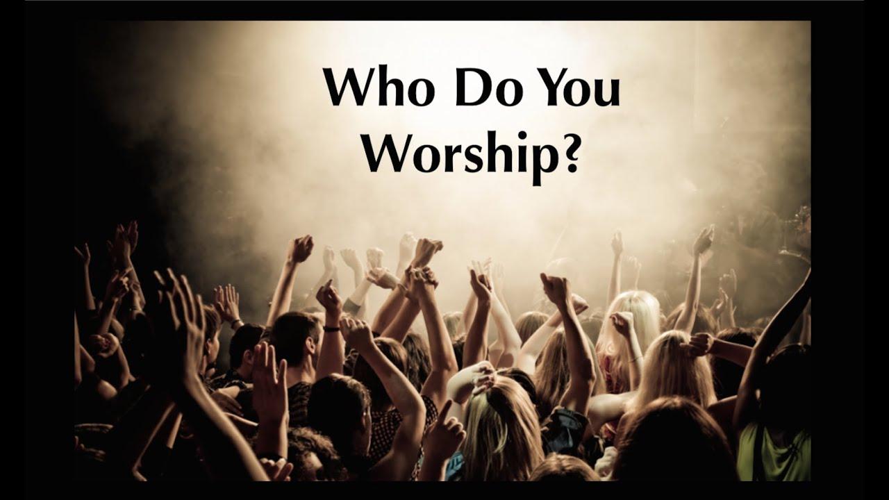 Who Do You Worship?  Youtube