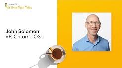 Chrome Enterprise: Tea Time Tech Talk with John Solomon, VP, Chrome OS