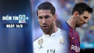 Điểm tin 90+ ngày 14/9 | Ramos yêu sách đòi tăng lương; Messi úp mở chuyện rời Barca