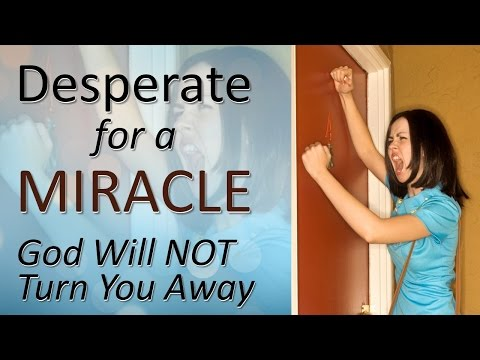 DESPERATE FOR A MIRACLE  (God will not turn you away!!!!)