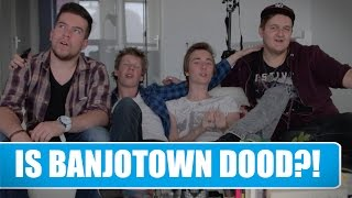IS BANJOTOWN DOOD?!