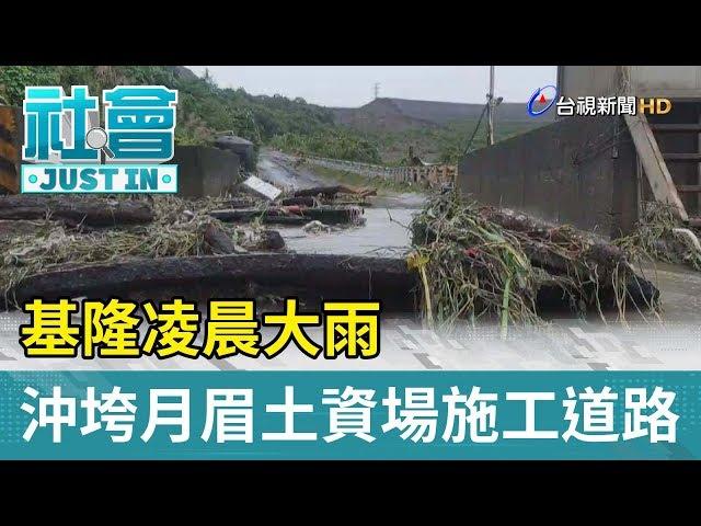 基隆凌晨大雨  沖垮月眉土資場施工道路【最新快訊】