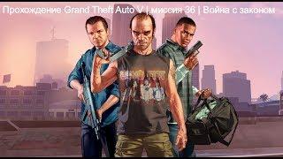 Прохождение Grand Theft Auto V | миссия 36 | Война с законом