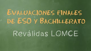 Explicación: Evaluaciones finales de ESO y Bachillerato (o reválidas LOMCE)
