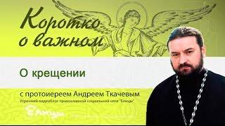 крещение - прот. Андрей Ткачёв - Коротко о важном