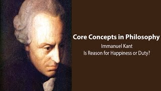 Philosophy Core Concepts: Kant, Is Reason for Happiness or Duty?