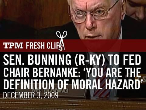 Sen. Bunning (R-KY) to Fed Chair Bernanke: 'You Are the Definition of Moral Hazard'