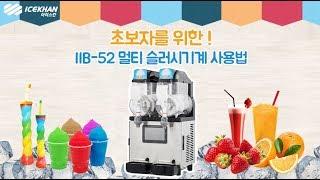 IIB-52 슬러시기계 사용방법 및 세척방법