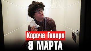 КОРОЧЕ ГОВОРЯ, 8 МАРТА