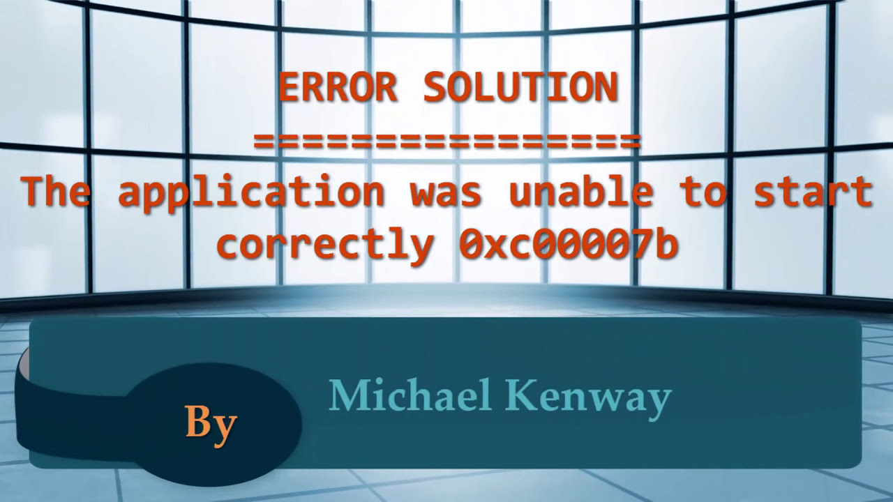 Solution The Application Was Unable To Start Correctly 0xc00007b