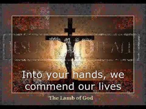 Into your hands we commend our spirits O Lord