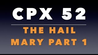 CPX 52: The Hail Mary, Part 1