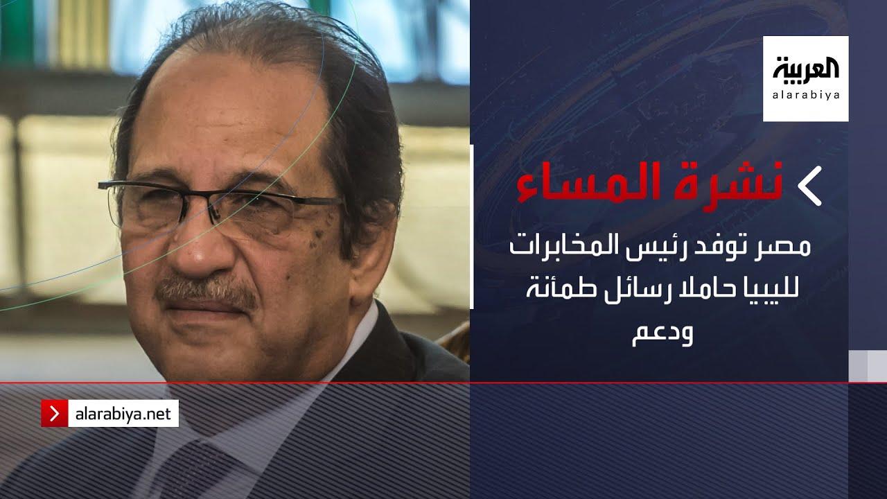 نشرة المساء | مصر توفد رئيس المخابرات لليبيا حاملا رسائل طمأنة ودعم  - نشر قبل 6 ساعة
