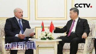 [中国新闻] 习近平会见白俄罗斯总统卢卡申科 | CCTV中文国际