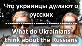 Что украинцы думают о русских? / What do Ukrainians think about the Russians?