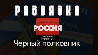 """Криминальная Россия (Развязка) - """"Черный полковник"""""""