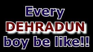 EVERY DEHRADUN BOY BE LIKE|DARK HUMOUR|RISHANK GULARIA|SHANU PURI|KARTIK ARYAN|