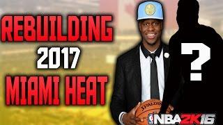 WE GOT HIM!?!?! REBUILDING THE 2017 MIAMI HEAT!!! NBA 2K16 MY LEAGUE!!!