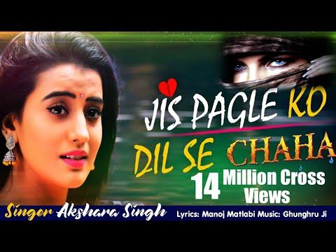 Akshara Singh Sad Song  Jis Pagle Ko Dil Se Chaha  जिस पगले को दिल से चाहा  Hindi Sad Song 2018