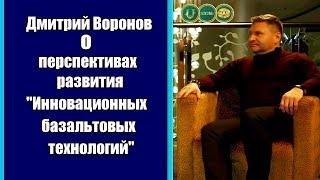 Инновационные Базальтовые Технологии: перспективы развития - интервью с Дмитрием Вороновым