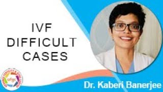 IVF DIFFICULT CASES | Dr. Kaberi Banerjee