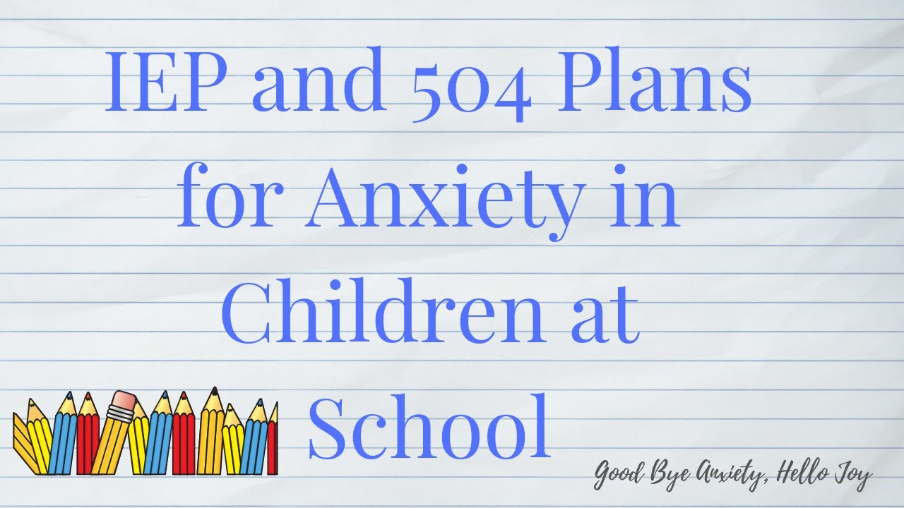 IEP and 504 Plans for Anxiety | Good Bye Anxiety, Hello Joy