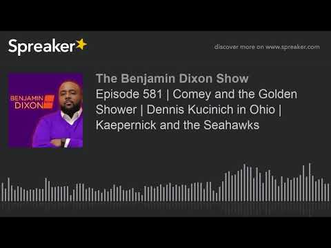Episode 581 | Comey and the Golden Shower | Dennis Kucinich in Ohio | Kaepernick and the Seahawks