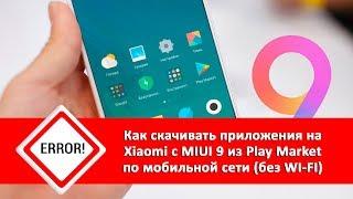 Не скачиваются приложения с Play Market без WI-FI. Решаем проблему на Xiaomi с MIUI 9