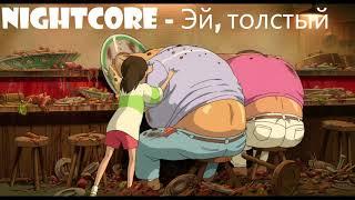 Nightcore - Эй, толстый