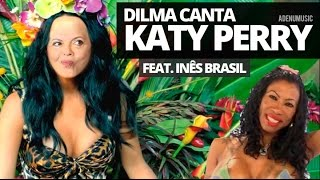 Dilma canta Katy Perry (feat. Inês Brasil)