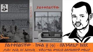 Sheger  FM -  Endale Geta kebede ያልተቀበልናቸው - ክፍል ፱ (9) - ፍቅረሥላሴ ወግደረስ ስለተክለፃድቅ መኩሪያ