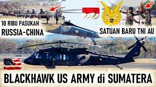 BLACKHAWK AMERIKA MASUK SUMATERA, SATUAN BARU TNI AU TERCIPTA & RUSSIA CHINA yg SIAP GEBER ASIA