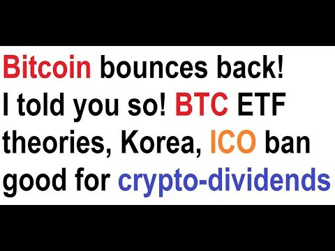 Bitcoin bounces back! I told you so! BTC ETF theories, Korea, ICO ban good news for crypto-dividends