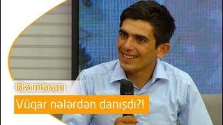 Vüqar Nələrdən Danışdı Bizimləsən 24.06.2019
