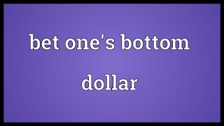 Bet one's bottom dollar Meaning