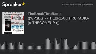 ((WPSEG)) -THEBREAKTHRURADIO- ((( THECOMEUP ))) (part 7 of 9)