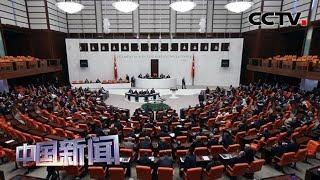 [中国新闻] 土耳其议会通过出兵利比亚议案 | CCTV中文国际