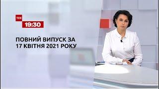 Новости Украины и мира   Выпуск ТСН.19:30 за 17 апреля 2021 года