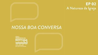 Nossa Boa Conversa 02 | A Natureza da Igreja