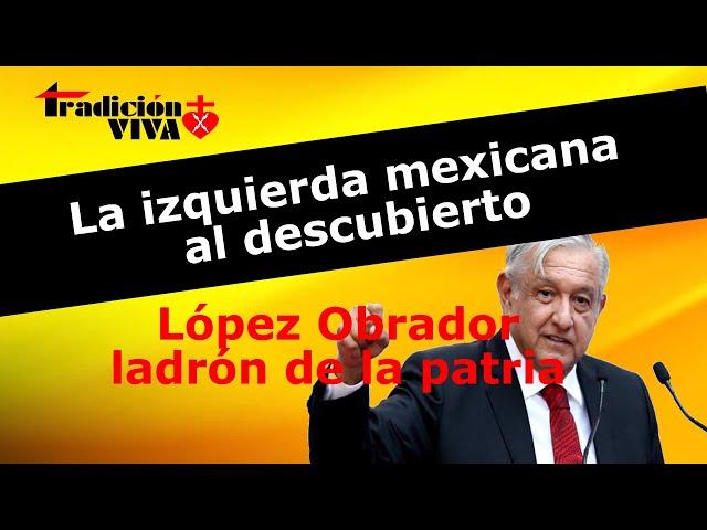 La izquierda mexicana al descubierto. López Obrador. Ladrón de la patria