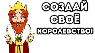 СОЗДАЙ СВОЁ КОРОЛЕВСТВО!